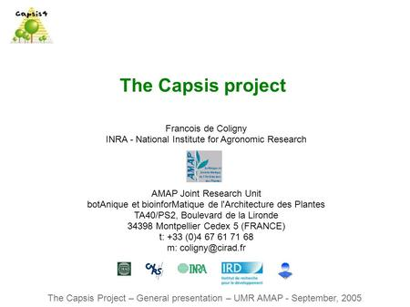 The Capsis Project – General presentation – UMR AMAP - September, 2005 The Capsis project Francois de Coligny INRA - National Institute for Agronomic Research.