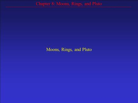 Chapter 8: Moons, Rings, and Pluto Moons, Rings, and Pluto.