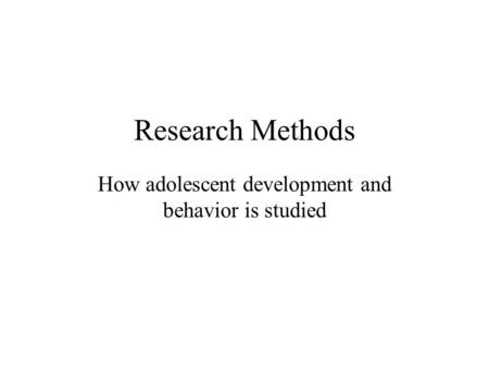 Research Methods How adolescent development and behavior is studied.
