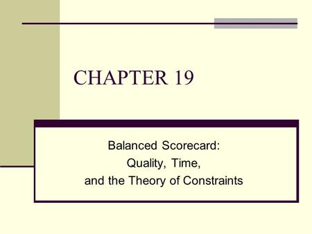 CHAPTER 19 Balanced Scorecard: Quality, Time, and the Theory of Constraints.