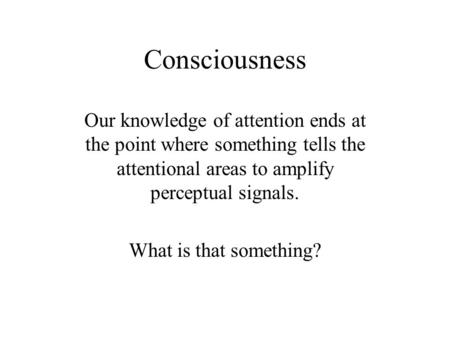 Consciousness Our knowledge of attention ends at the point where something tells the attentional areas to amplify perceptual signals. What is that something?