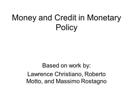 Money and Credit in Monetary Policy Based on work by: Lawrence Christiano, Roberto Motto, and Massimo Rostagno.