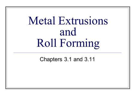 Metal Extrusions and Roll Forming Chapters 3.1 and 3.11.