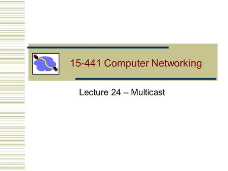 15-441 Computer Networking Lecture 24 – Multicast.