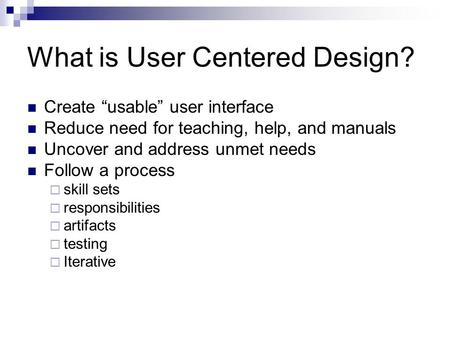 "What is User Centered Design? Create ""usable"" user interface Reduce need for teaching, help, and manuals Uncover and address unmet needs Follow a process."