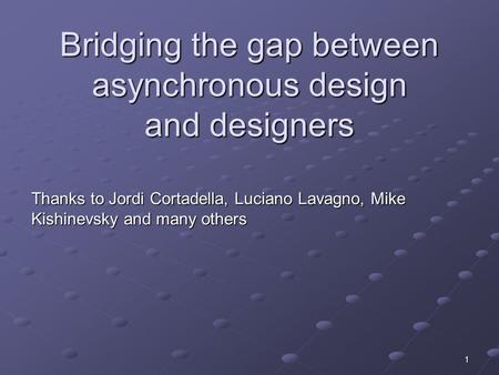 1 Bridging the gap between asynchronous design and designers Thanks to Jordi Cortadella, Luciano Lavagno, Mike Kishinevsky and many others.