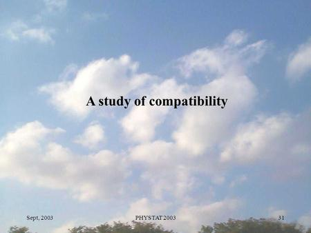 Sept, 2003PHYSTAT 200331 A study of compatibility.