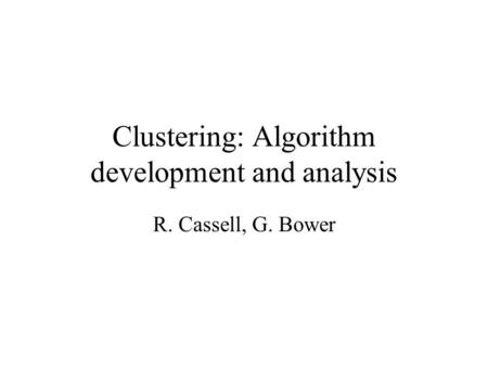 Clustering: Algorithm development and analysis R. Cassell, G. Bower.