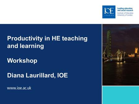 Productivity in HE teaching and learning Workshop Diana Laurillard, IOE.