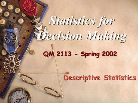 QM 2113 - Spring 2002 Statistics for Decision Making Descriptive Statistics.