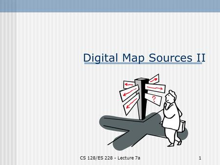 CS 128/ES 228 - Lecture 7a1 Digital Map Sources II.