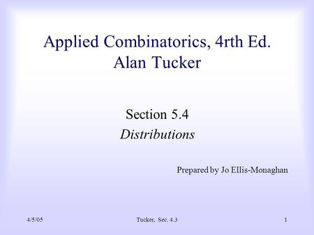 4/5/05Tucker, Sec. 4.31 Applied Combinatorics, 4rth Ed. Alan Tucker Section 5.4 Distributions Prepared by Jo Ellis-Monaghan.