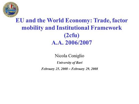 EU and the World Economy: Trade, factor mobility and Institutional Framework (2cfu) A.A. 2006/2007 Nicola Coniglio University of Bari February 25, 2008.