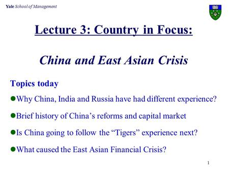Yale School of Management 1 Lecture 3: Country in Focus: China and East Asian Crisis Topics today Why China, India and Russia have had different experience?