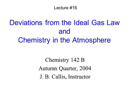 Deviations from the Ideal Gas Law and Chemistry in the Atmosphere Chemistry 142 B Autumn Quarter, 2004 J. B. Callis, Instructor Lecture #16.
