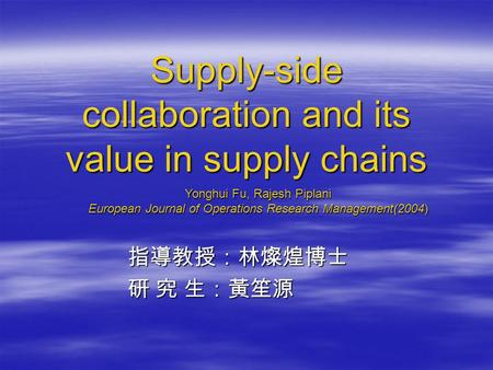 Supply-side collaboration and its value in supply chains 指導教授:林燦煌博士 指導教授:林燦煌博士 研 究 生:黃笙源 研 究 生:黃笙源 Yonghui Fu, Rajesh Piplani European Journal of Operations.