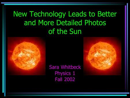 New Technology Leads to Better and More Detailed Photos of the Sun Sara Whitbeck Physics 1 Fall 2002.