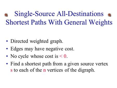 Single-Source All-Destinations Shortest Paths With General Weights Directed weighted graph. Edges may have negative cost. No cycle whose cost is < 0.