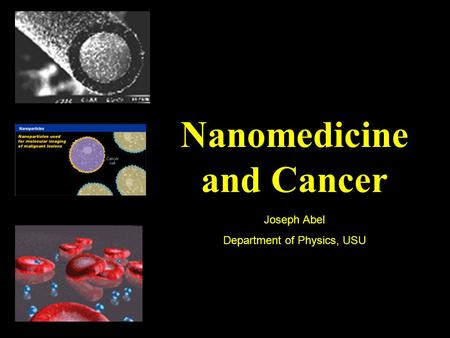 Nanomedicine and Cancer Joseph Abel Department of Physics, USU.