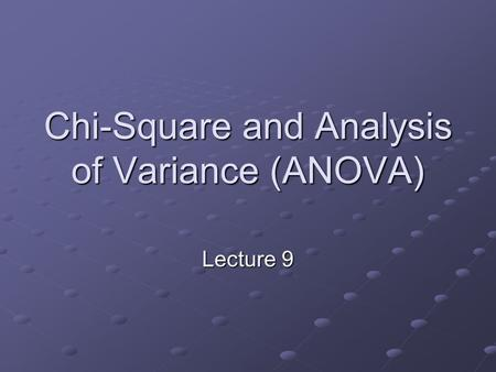 Chi-Square and Analysis of Variance (ANOVA) Lecture 9.