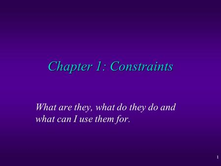 1 Chapter 1: Constraints What are they, what do they do and what can I use them for.