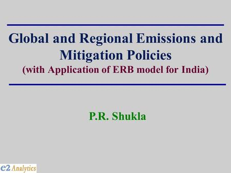 Global and Regional Emissions and Mitigation Policies (with Application of ERB model for India) P.R. Shukla.