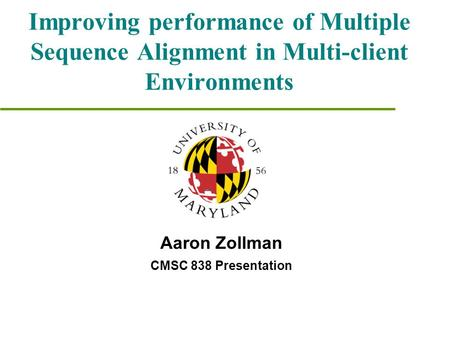 Improving performance of Multiple Sequence Alignment in Multi-client Environments Aaron Zollman CMSC 838 Presentation.