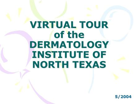 VIRTUAL TOUR of the DERMATOLOGY INSTITUTE OF NORTH TEXAS 5/2004.