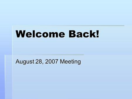 Welcome Back! August 28, 2007 Meeting. Fall 2007 Officers.