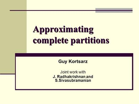 Approximating complete partitions Guy Kortsarz Joint work with J. Radhakrishnan and S.Sivasubramanian.
