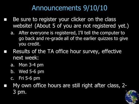 Announcements 9/10/10 Be sure to register your clicker on the class website! (About 5 of you are not registered yet.) a. a.After everyone is registered,