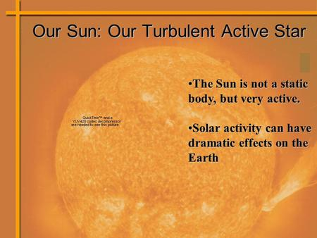The Sun is not a static body, but very active.The Sun is not a static body, but very active. Solar activity can have dramatic effects on the EarthSolar.