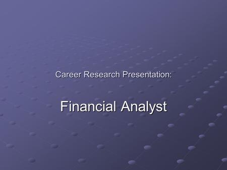 Career Research Presentation: Financial Analyst. Task and responsibilities: Provide analysis and guidance to businesses and individuals. Asses the economic.