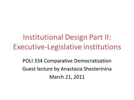Institutional Design Part II: Executive-Legislative institutions POLI 334 Comparative Democratization Guest lecture by Anastasia Shesterinina March 21,