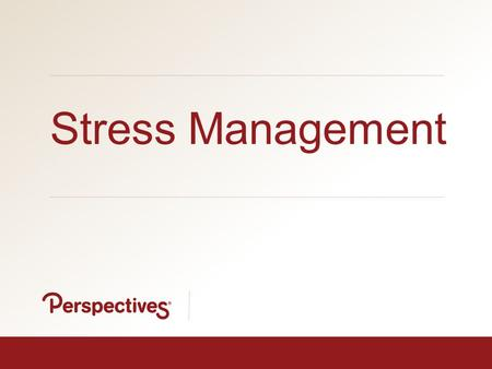YOUR EMPLOYEE ASSISTANCE PROGRAM | www.perspectivesltd.com 1 Stress Management.