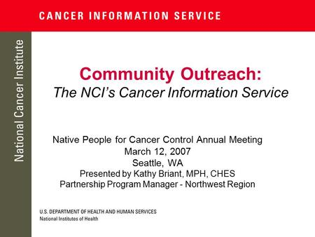 Community Outreach: The NCI's Cancer Information Service Native People for Cancer Control Annual Meeting March 12, 2007 Seattle, WA Presented by Kathy.