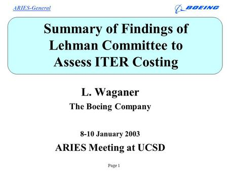 ARIES-General Page 1 Summary of Findings of Lehman Committee to Assess ITER Costing L. Waganer The Boeing Company 8-10 January 2003 ARIES Meeting at UCSD.