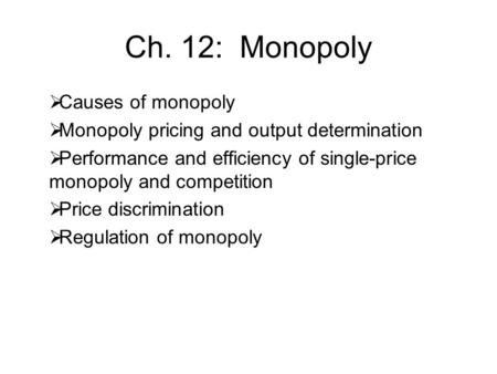 Ch. 12: Monopoly  Causes of monopoly  Monopoly pricing and output determination  Performance and efficiency of single-price monopoly and competition.