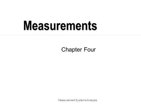 Measurement Systems Analysis Measurements Chapter Four.