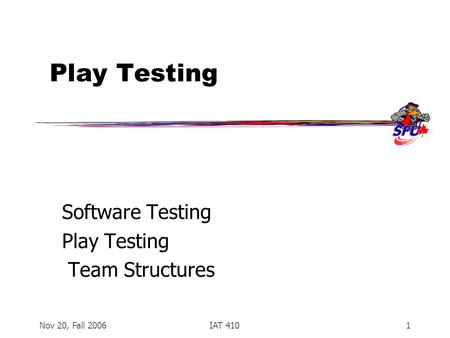 Nov 20, Fall 2006IAT 4101 Play Testing Software Testing Play Testing Team Structures.