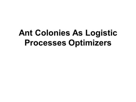 Ant Colonies As Logistic Processes Optimizers. Outline Abstract Introduction The Logistic Process Scheduling Using Ant Colony Stimulation Results and.