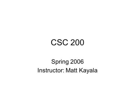 "CSC 200 Spring 2006 Instructor: Matt Kayala. What is a ""Computer""? We all use them for all kinds of tasks: –Games –Word Processing Good at repetitive."