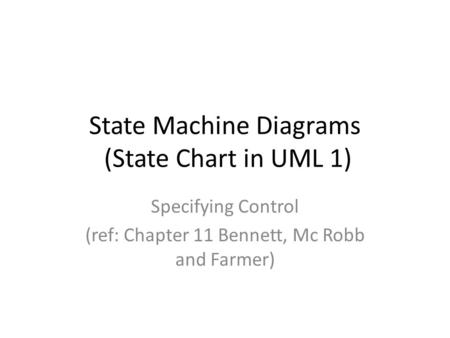 State Machine Diagrams (State Chart in UML 1) Specifying Control (ref: Chapter 11 Bennett, Mc Robb and Farmer)
