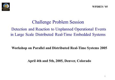WPDRTS '05 1 Workshop on Parallel and Distributed Real-Time Systems 2005 April 4th and 5th, 2005, Denver, Colorado Challenge Problem Session Detection.