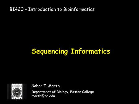 Sequencing Informatics Gabor T. Marth Department of Biology, Boston College BI420 – Introduction to Bioinformatics.