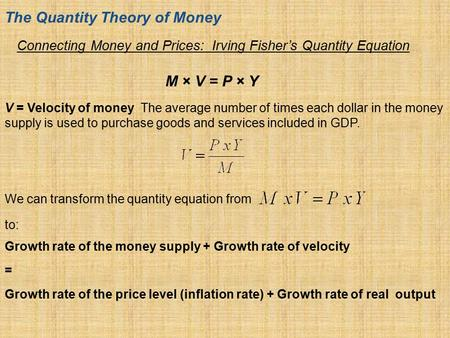 Connecting Money and Prices: Irving Fisher's Quantity Equation M × V = P × Y The Quantity Theory of Money V = Velocity of money The average number of times.