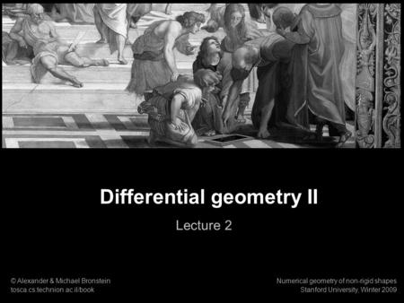 1 Numerical geometry of non-rigid shapes Differential geometry Differential geometry II Lecture 2 © Alexander & Michael Bronstein tosca.cs.technion.ac.il/book.