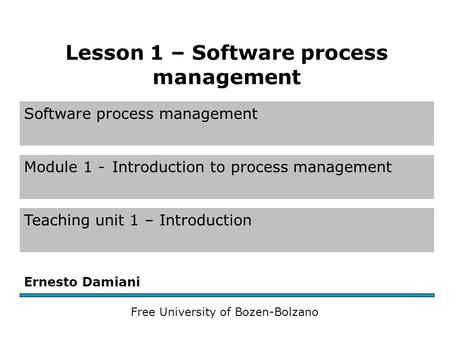 Software process management Module 1 -Introduction to process management Teaching unit 1 – Introduction Ernesto Damiani Free University of Bozen-Bolzano.