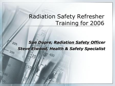 Radiation Safety Refresher Training for 2006 Sue Dupre, Radiation Safety Officer Steve Elwood, Health & Safety Specialist.