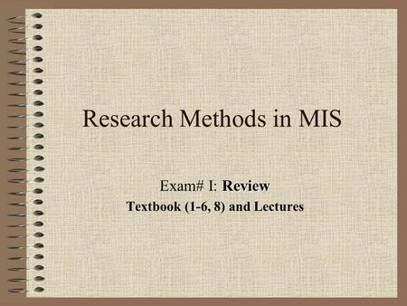 Research Methods in MIS Review Exam# I: Review Textbook (1-6, 8) and Lectures.